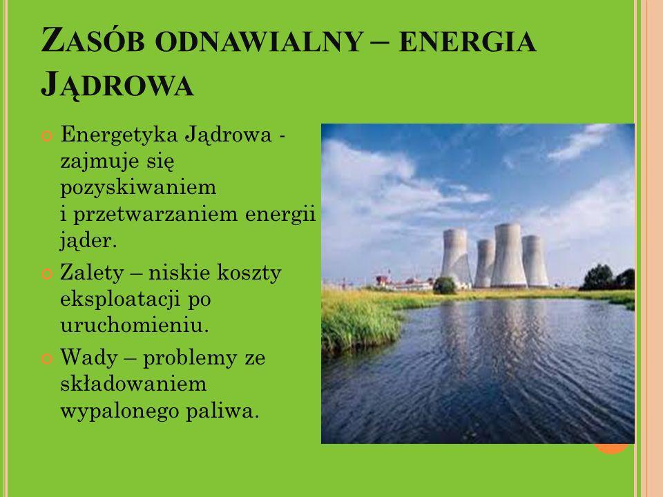 Z ASÓB ODNAWIALNY – ENERGIA J ĄDROWA Energetyka Jądrowa - zajmuje się pozyskiwaniem i przetwarzaniem energii jąder. Zalety – niskie koszty eksploatacj