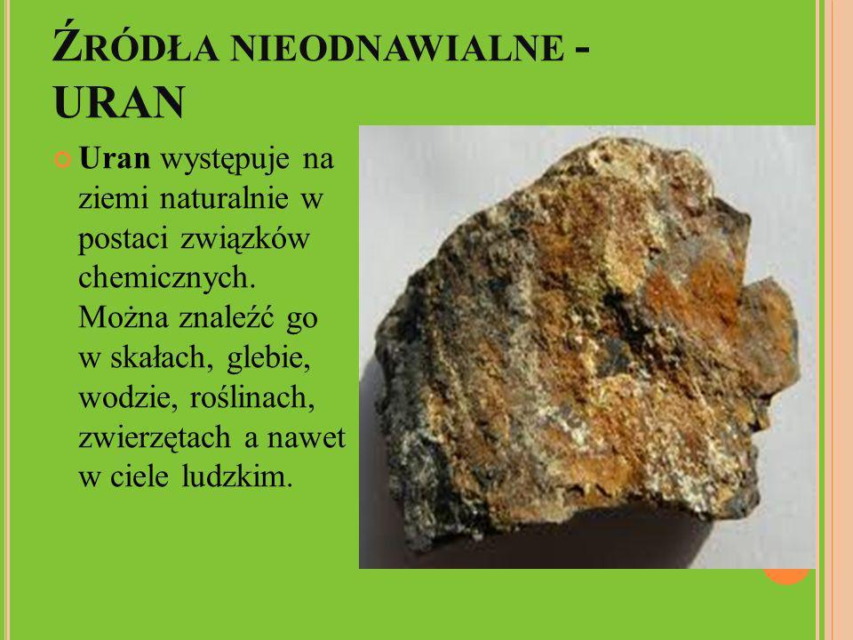 Ź RÓDŁA NIEODNAWIALNE - URAN Uran występuje na ziemi naturalnie w postaci związków chemicznych. Można znaleźć go w skałach, glebie, wodzie, roślinach,