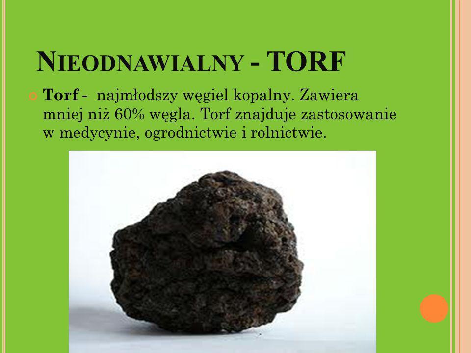 N IEODNAWIALNY - TORF Torf - najmłodszy węgiel kopalny. Zawiera mniej niż 60% węgla. Torf znajduje zastosowanie w medycynie, ogrodnictwie i rolnictwie