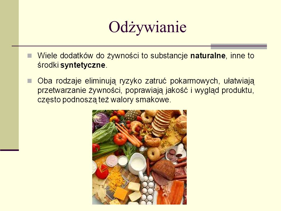 Odżywianie Wiele dodatków do żywności to substancje naturalne, inne to środki syntetyczne. Oba rodzaje eliminują ryzyko zatruć pokarmowych, ułatwiają