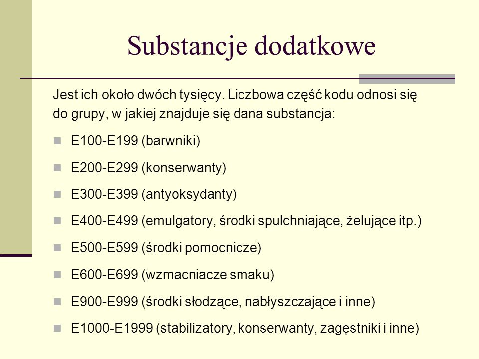 Substancje dodatkowe Jest ich około dwóch tysięcy. Liczbowa część kodu odnosi się do grupy, w jakiej znajduje się dana substancja: E100-E199 (barwniki