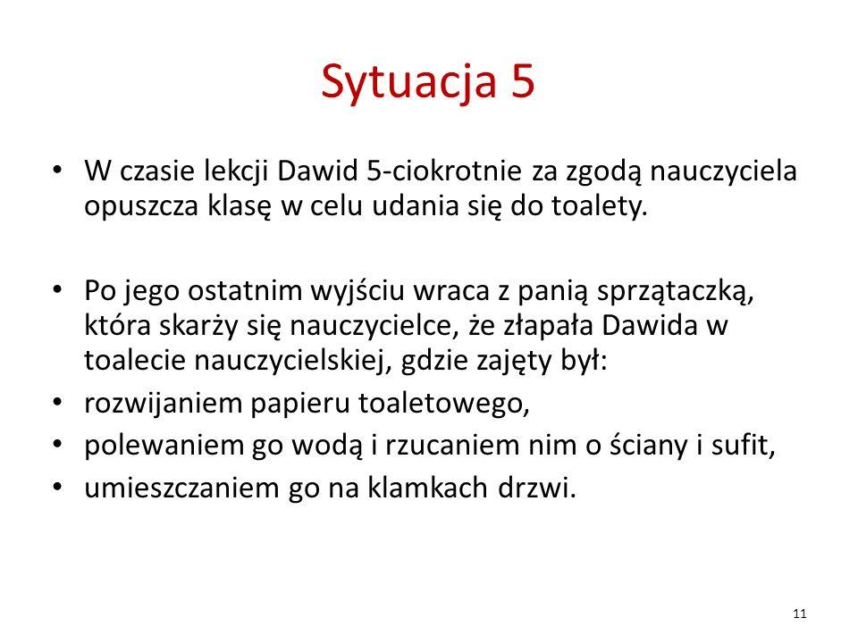 Sytuacja 5 W czasie lekcji Dawid 5-ciokrotnie za zgodą nauczyciela opuszcza klasę w celu udania się do toalety. Po jego ostatnim wyjściu wraca z panią