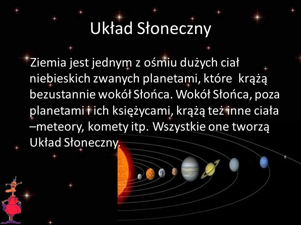 Układ Słoneczny Ziemia jest jednym z ośmiu dużych ciał niebieskich zwanych planetami, które krążą bezustannie wokół Słońca.