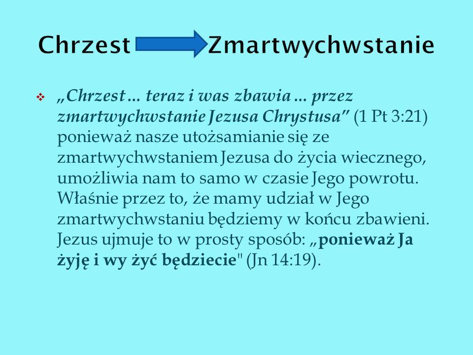 Chrzest... teraz i was zbawia... przez zmartwychwstanie Jezusa Chrystusa (1 Pt 3:21) ponieważ nasze utożsamianie się ze zmartwychwstaniem Jezusa do ży