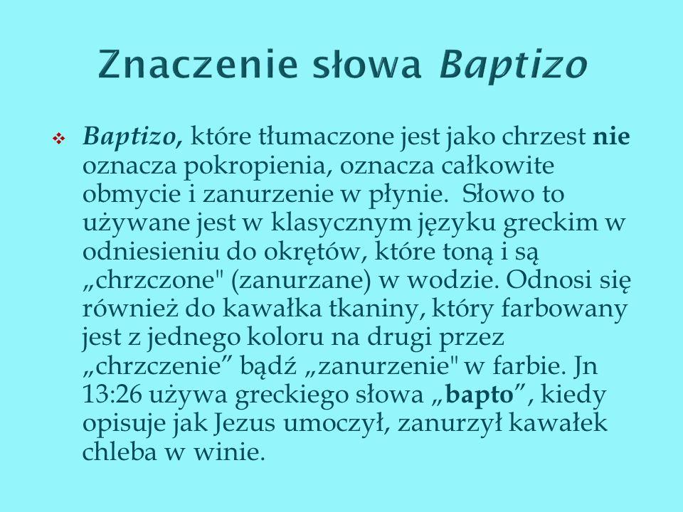 Baptizo, które tłumaczone jest jako chrzest nie oznacza pokropienia, oznacza całkowite obmycie i zanurzenie w płynie. Słowo to używane jest w klasyczn
