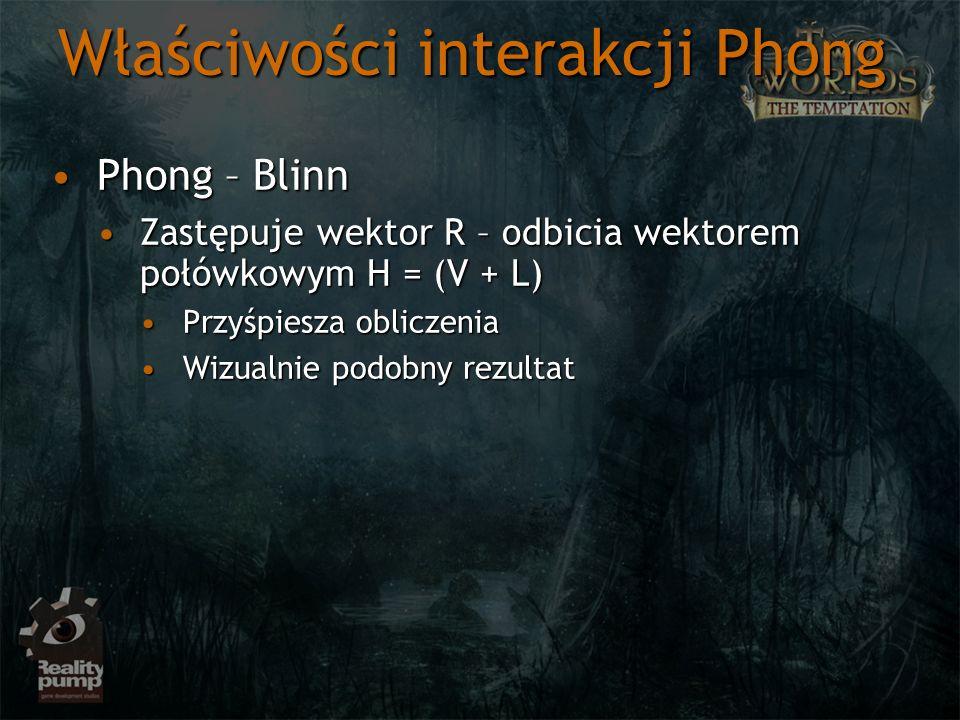 Właściwości interakcji Phong Phong – BlinnPhong – Blinn Zastępuje wektor R – odbicia wektorem połówkowym H = (V + L)Zastępuje wektor R – odbicia wekto