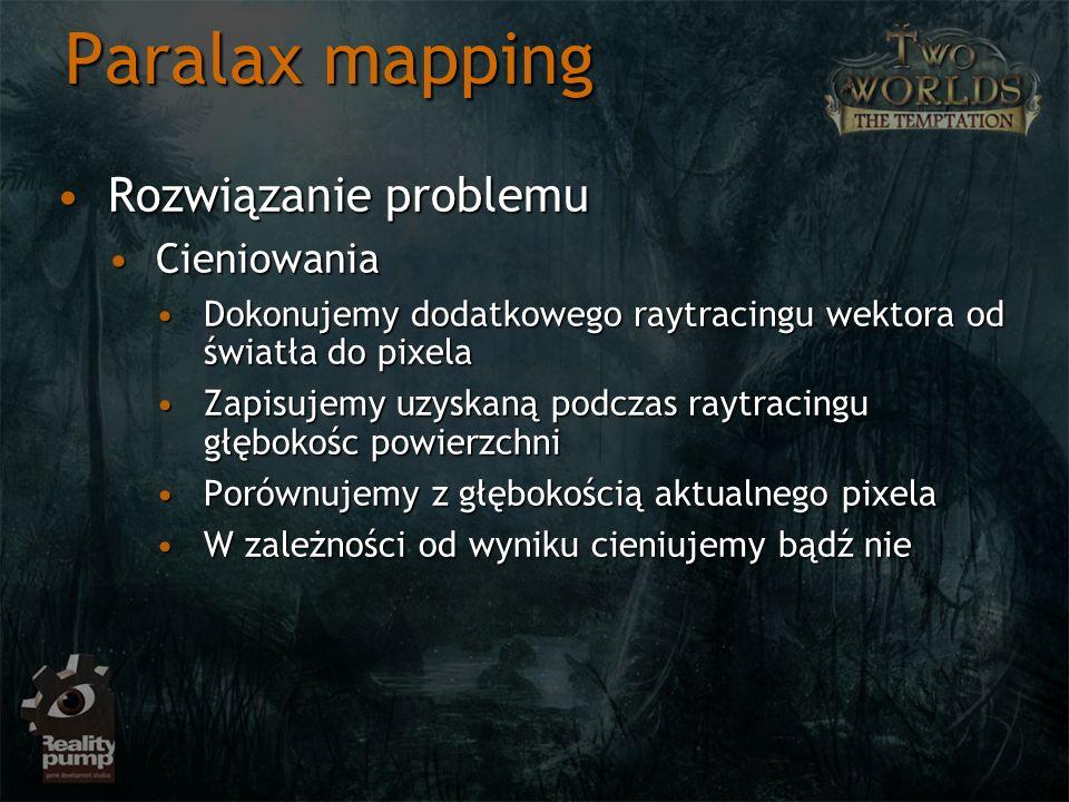 Paralax mapping Rozwiązanie problemuRozwiązanie problemu CieniowaniaCieniowania Dokonujemy dodatkowego raytracingu wektora od światła do pixelaDokonuj
