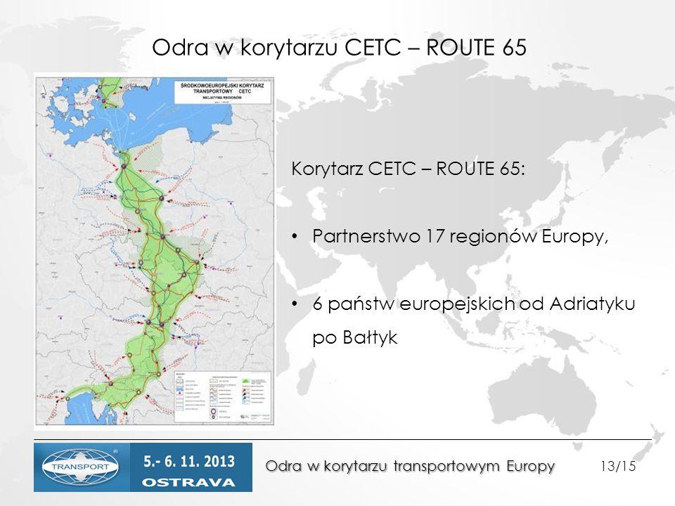 Odra w korytarzu transportowym Europy Odra w korytarzu transportowym Europy 13/15 Odra w korytarzu CETC – ROUTE 65 Korytarz CETC – ROUTE 65: Partnerstwo 17 regionów Europy, 6 państw europejskich od Adriatyku po Bałtyk