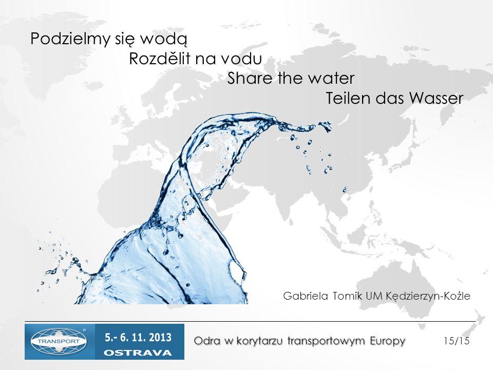 Odra w korytarzu transportowym Europy Odra w korytarzu transportowym Europy 15/15 Podzielmy się wodą Rozdělit na vodu Share the water Teilen das Wasser Gabriela Tomik UM Kędzierzyn-Kożle
