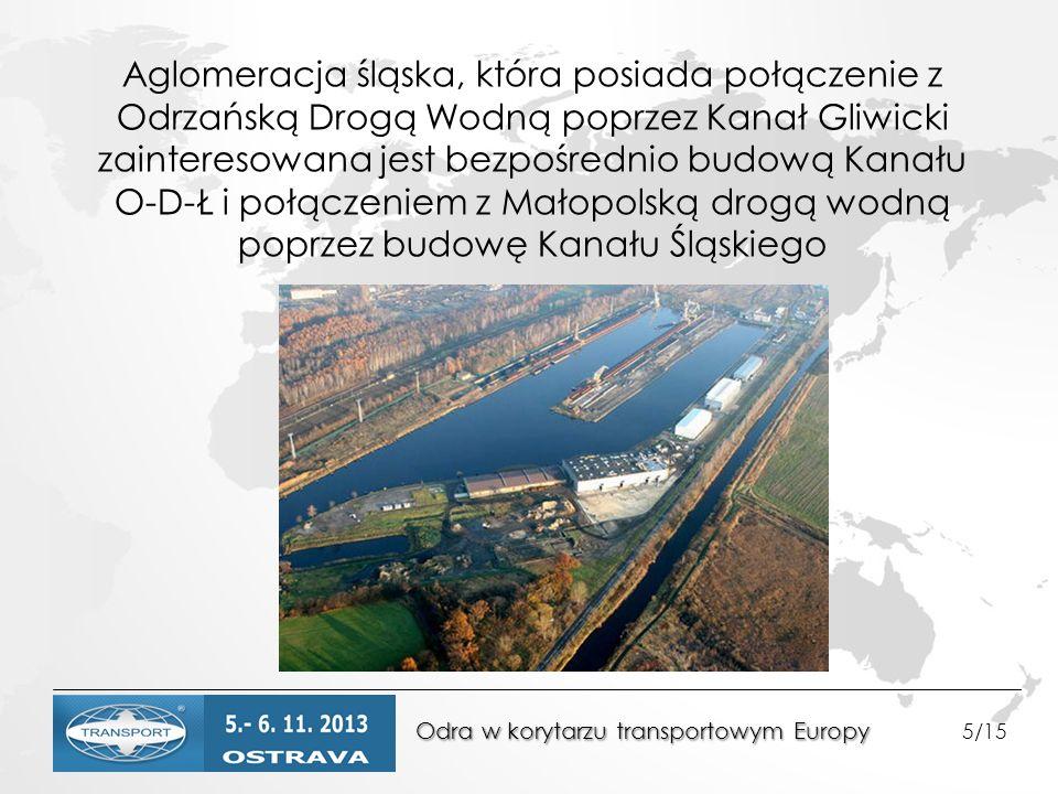 Odra w korytarzu transportowym Europy Odra w korytarzu transportowym Europy 5/15 Aglomeracja śląska, która posiada połączenie z Odrzańską Drogą Wodną poprzez Kanał Gliwicki zainteresowana jest bezpośrednio budową Kanału O-D-Ł i połączeniem z Małopolską drogą wodną poprzez budowę Kanału Śląskiego