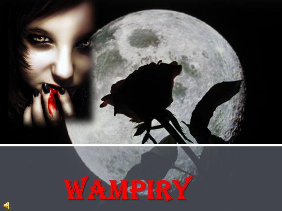 Wampir Wampir - legendarna, prawie nieśmiertelna istota o ludzkiej postaci i charakterystycznych wydłużonych kłach, żywiąca się ludzką krwią.