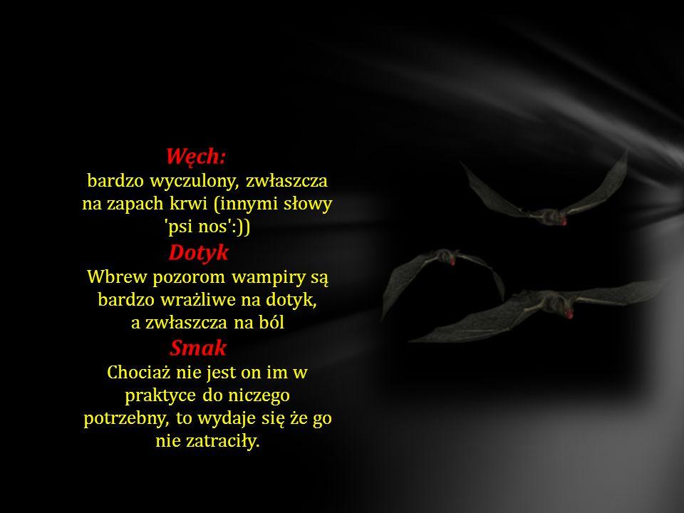 Węch: Węch: bardzo wyczulony, zwłaszcza na zapach krwi (innymi słowy 'psi nos':)) Dotyk Dotyk Wbrew pozorom wampiry są bardzo wrażliwe na dotyk, a zwł