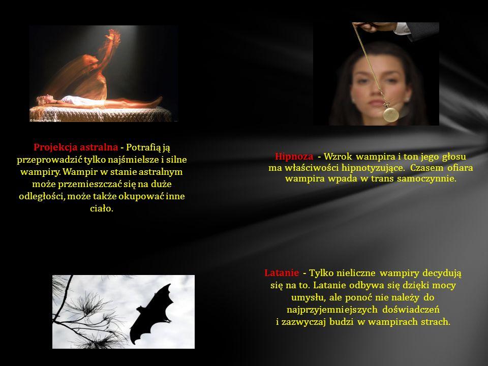 Latanie - Tylko nieliczne wampiry decydują się na to. Latanie odbywa się dzięki mocy umysłu, ale ponoć nie należy do najprzyjemniejszych doświadczeń i