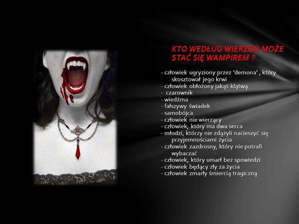 KTO WEDŁUG WIERZEŃ MOŻE STAĆ SIĘ WAMPIREM ? - człowiek ugryziony przez 'demona', który skosztował jego krwi - człowiek obłożony jakąś klątwą - czarown