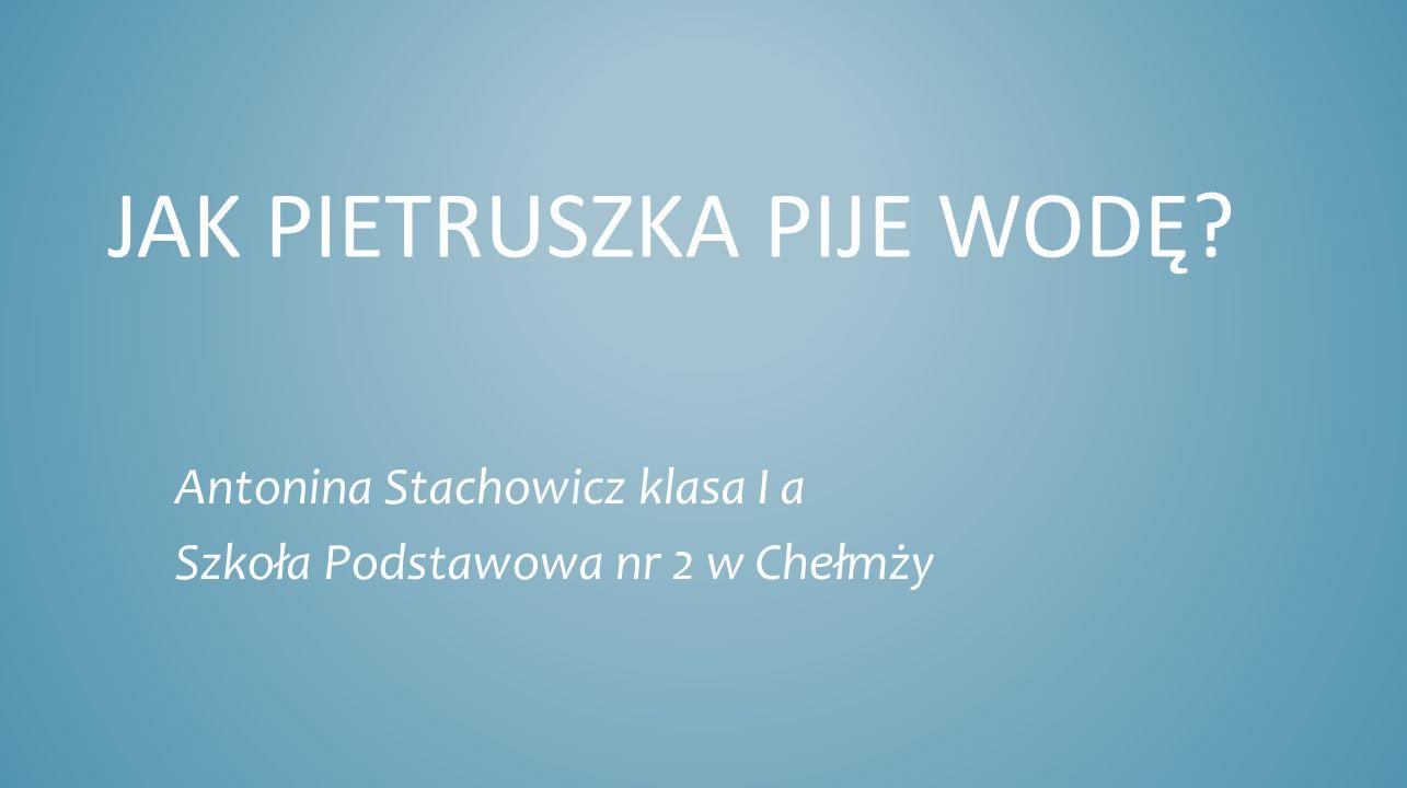 JAK PIETRUSZKA PIJE WODĘ? Antonina Stachowicz klasa I a Szkoła Podstawowa nr 2 w Chełmży