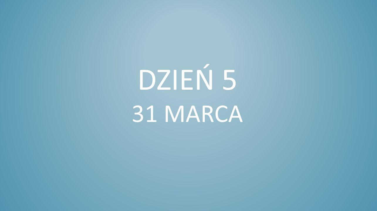 DZIEŃ 5 31 MARCA