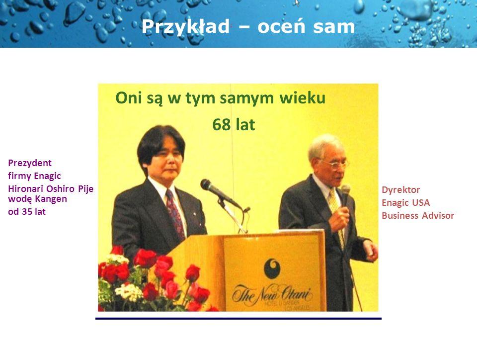 Oni są w tym samym wieku 68 lat Prezydent firmy Enagic Hironari Oshiro Pije wodę Kangen od 35 lat Dyrektor Enagic USA Business Advisor Przykład – oceń