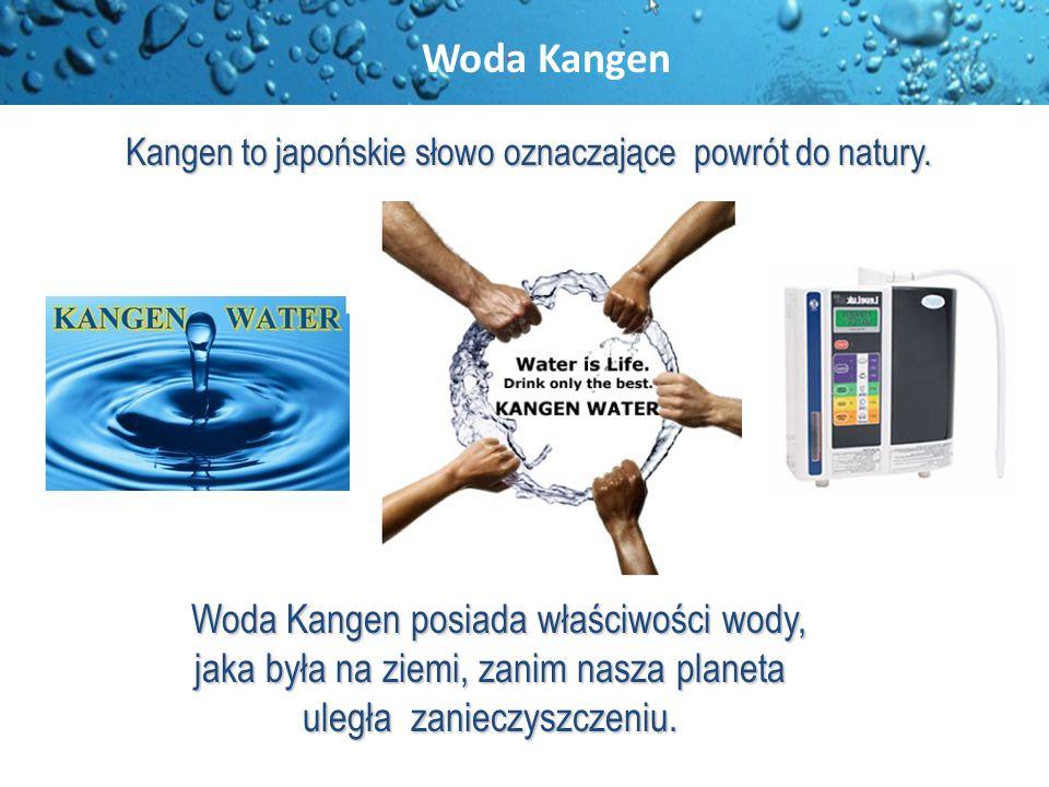 Woda Kangen posiada właściwości wody, Woda Kangen posiada właściwości wody, jaka była na ziemi, zanim nasza planeta uległa zanieczyszczeniu. Kangen to