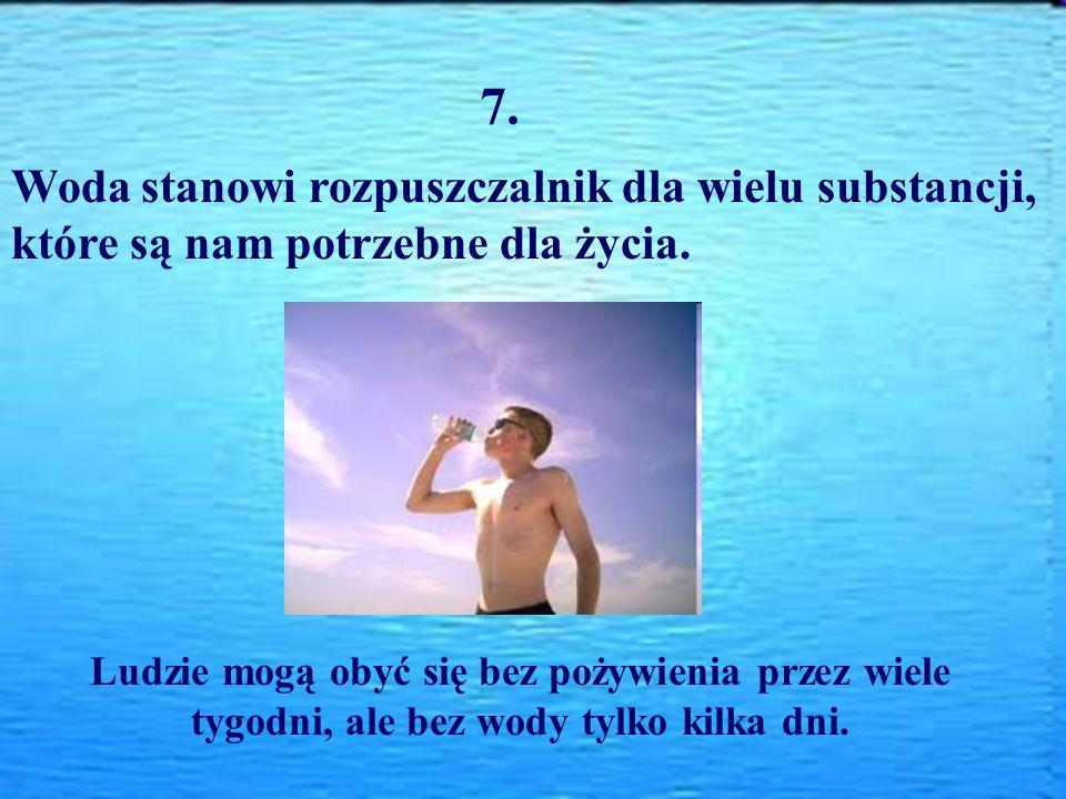 7. Woda stanowi rozpuszczalnik dla wielu substancji, które są nam potrzebne dla życia. Ludzie mogą obyć się bez pożywienia przez wiele tygodni, ale be