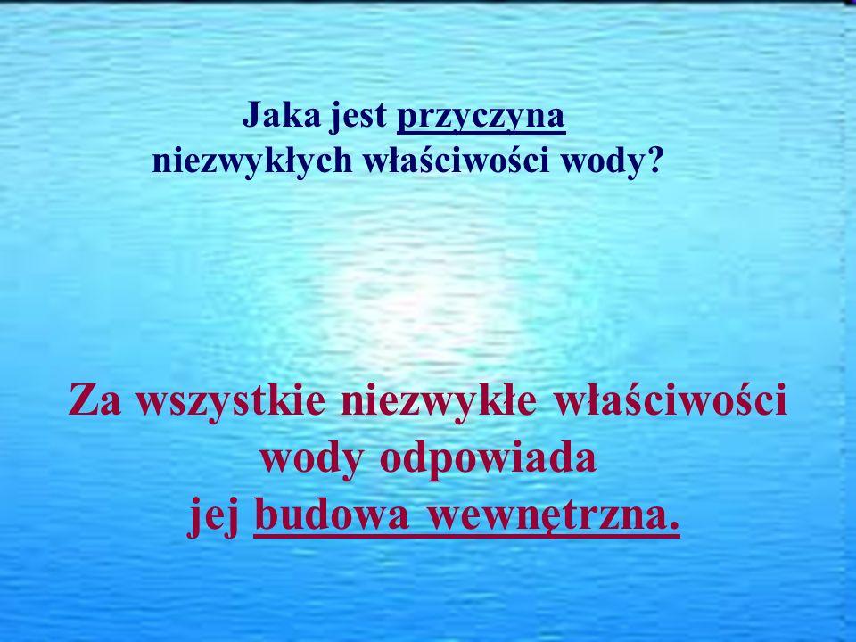 Jaka jest przyczyna niezwykłych właściwości wody? Za wszystkie niezwykłe właściwości wody odpowiada jej budowa wewnętrzna.