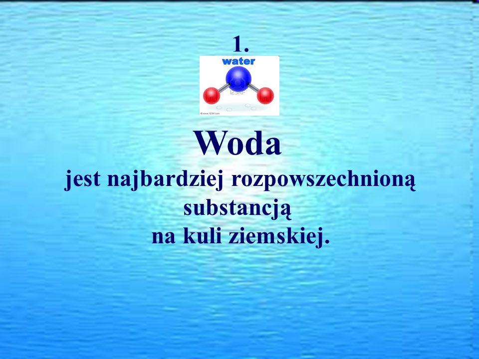 Woda jest najbardziej rozpowszechnioną substancją na kuli ziemskiej. 1.