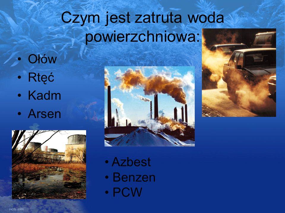 Czym jest zatruta woda powierzchniowa: Ołów Rtęć Kadm Arsen Azbest Benzen PCW