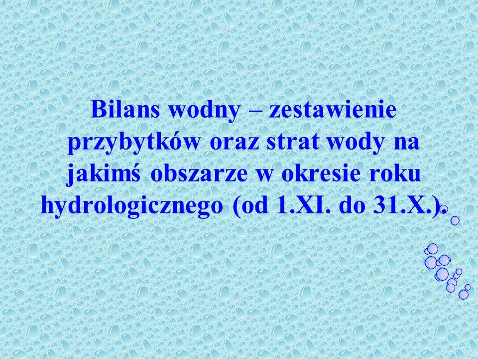 Bilans wodny – zestawienie przybytków oraz strat wody na jakimś obszarze w okresie roku hydrologicznego (od 1.XI. do 31.X.).