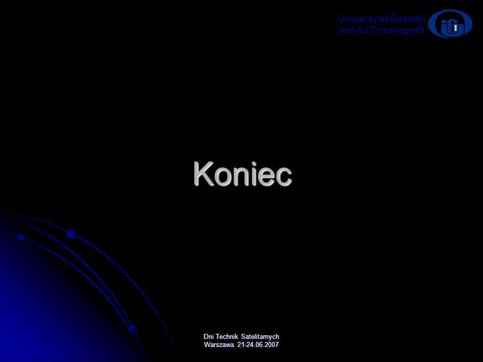 Dni Technik Satelitarnych Warszawa 21-24.06.2007 Koniec Uniwersytet Gdański Instytut Oceanografii