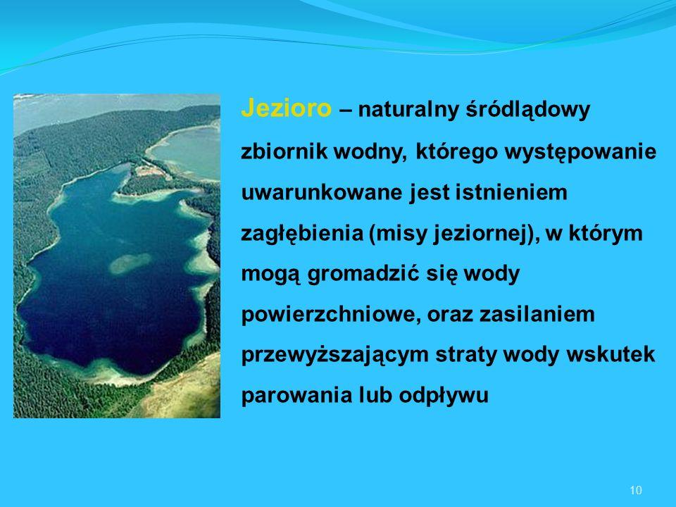 10 Jezioro – naturalny śródlądowy zbiornik wodny, którego występowanie uwarunkowane jest istnieniem zagłębienia (misy jeziornej), w którym mogą gromadzić się wody powierzchniowe, oraz zasilaniem przewyższającym straty wody wskutek parowania lub odpływu