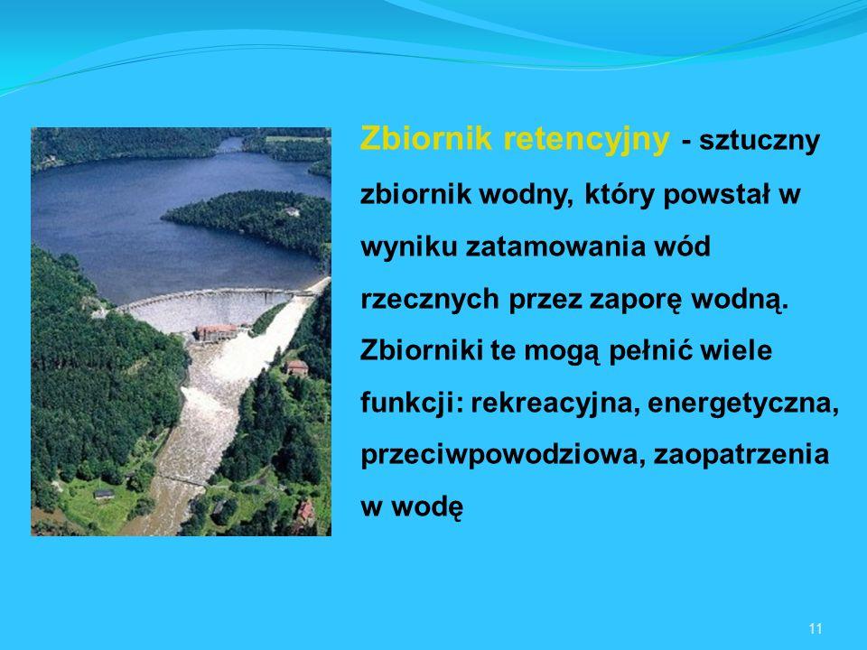 11 Zbiornik retencyjny - sztuczny zbiornik wodny, który powstał w wyniku zatamowania wód rzecznych przez zaporę wodną.