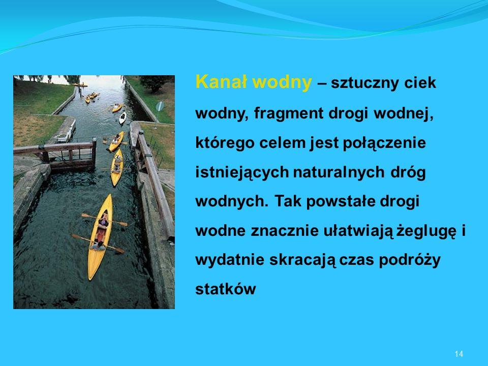 14 Kanał wodny – sztuczny ciek wodny, fragment drogi wodnej, którego celem jest połączenie istniejących naturalnych dróg wodnych.