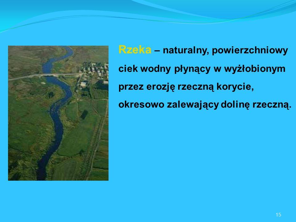 15 Rzeka – naturalny, powierzchniowy ciek wodny płynący w wyżłobionym przez erozję rzeczną korycie, okresowo zalewający dolinę rzeczną.