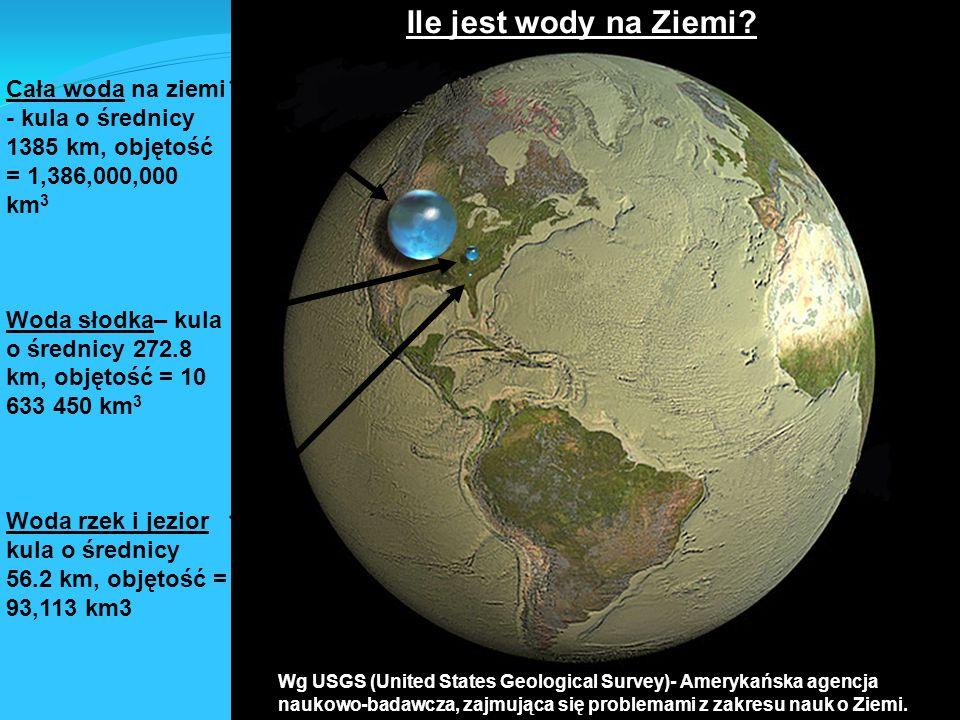 3 Cała woda na ziemi - kula o średnicy 1385 km, objętość = 1,386,000,000 km 3 Woda słodka– kula o średnicy 272.8 km, objętość = 10 633 450 km 3 Woda rzek i jezior kula o średnicy 56.2 km, objętość = 93,113 km3 Wg USGS (United States Geological Survey)- Amerykańska agencja naukowo-badawcza, zajmująca się problemami z zakresu nauk o Ziemi.