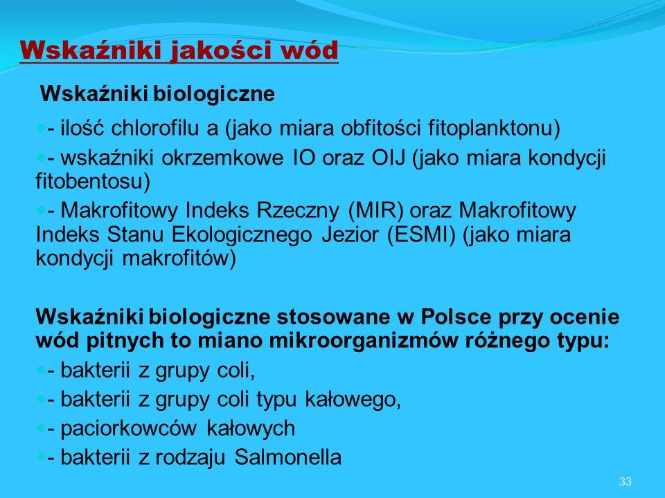 33 Wskaźniki biologiczne - ilość chlorofilu a (jako miara obfitości fitoplanktonu) - wskaźniki okrzemkowe IO oraz OIJ (jako miara kondycji fitobentosu) - Makrofitowy Indeks Rzeczny (MIR) oraz Makrofitowy Indeks Stanu Ekologicznego Jezior (ESMI) (jako miara kondycji makrofitów) Wskaźniki biologiczne stosowane w Polsce przy ocenie wód pitnych to miano mikroorganizmów różnego typu: - bakterii z grupy coli, - bakterii z grupy coli typu kałowego, - paciorkowców kałowych - bakterii z rodzaju Salmonella Wskaźniki jakości wód