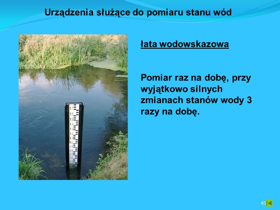 40 łata wodowskazowa Pomiar raz na dobę, przy wyjątkowo silnych zmianach stanów wody 3 razy na dobę.