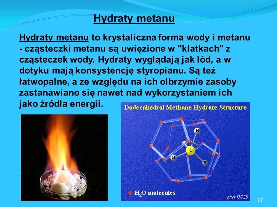 67 Hydraty metanu Hydraty metanu to krystaliczna forma wody i metanu - cząsteczki metanu są uwięzione w klatkach z cząsteczek wody.