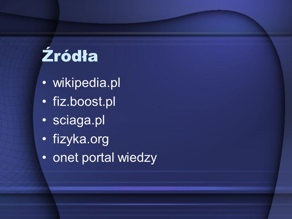 Źródła wikipedia.pl fiz.boost.pl sciaga.pl fizyka.org onet portal wiedzy