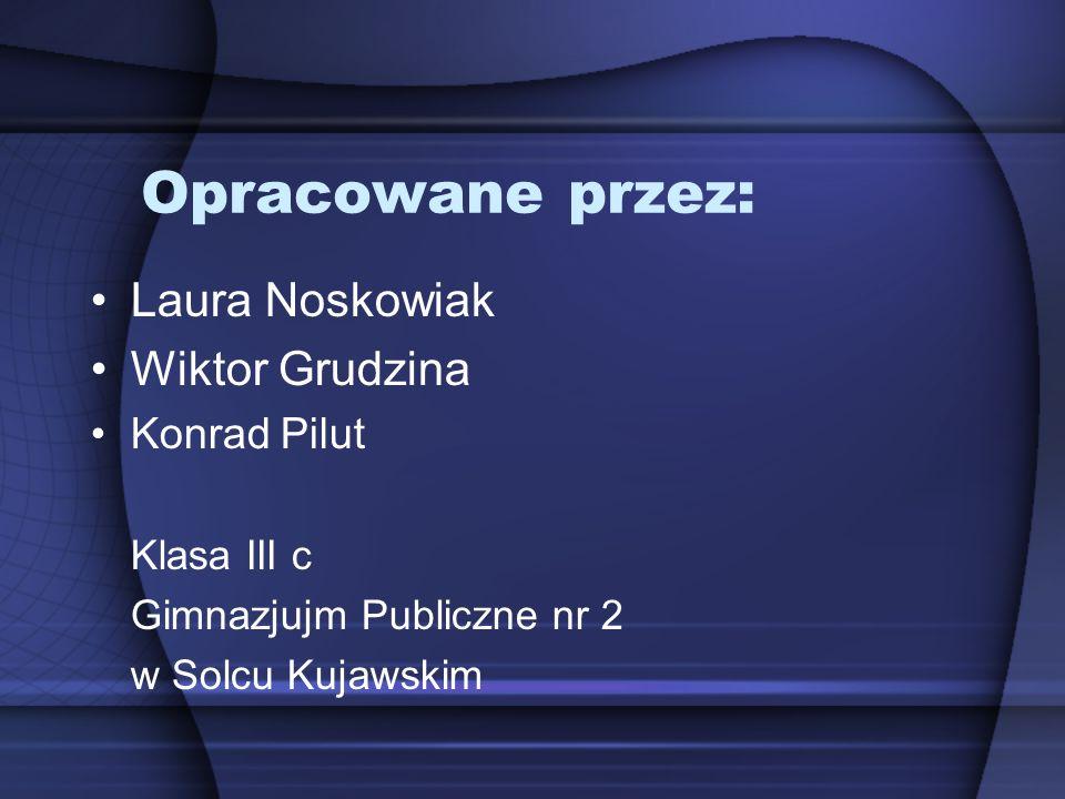 Opracowane przez: Laura Noskowiak Wiktor Grudzina Konrad Pilut Klasa III c Gimnazjujm Publiczne nr 2 w Solcu Kujawskim