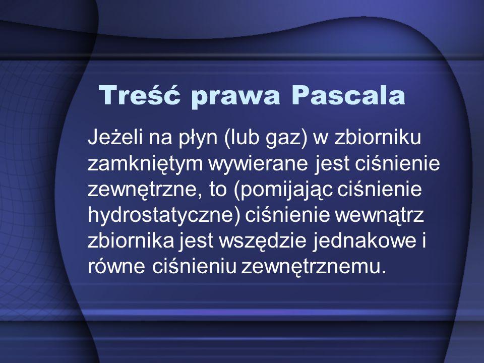 Treść prawa Pascala Jeżeli na płyn (lub gaz) w zbiorniku zamkniętym wywierane jest ciśnienie zewnętrzne, to (pomijając ciśnienie hydrostatyczne) ciśnienie wewnątrz zbiornika jest wszędzie jednakowe i równe ciśnieniu zewnętrznemu.