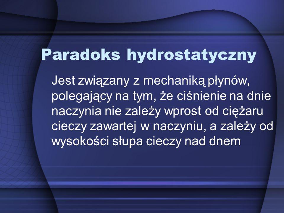 Paradoks hydrostatyczny Jest związany z mechaniką płynów, polegający na tym, że ciśnienie na dnie naczynia nie zależy wprost od ciężaru cieczy zawartej w naczyniu, a zależy od wysokości słupa cieczy nad dnem