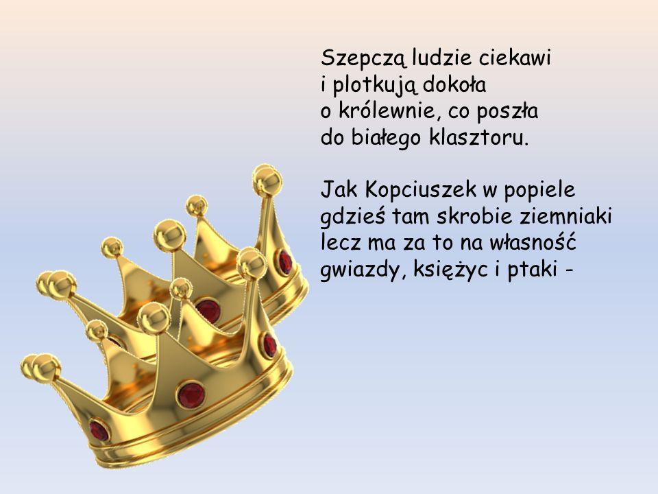 Mój najmilszy, mój królu, nie wyjdę za nikogo, chyba... że mnie poślubisz samemu Panu Bogu... Król się mocno zasępił i zadziwił się pewnie – lecz jakż
