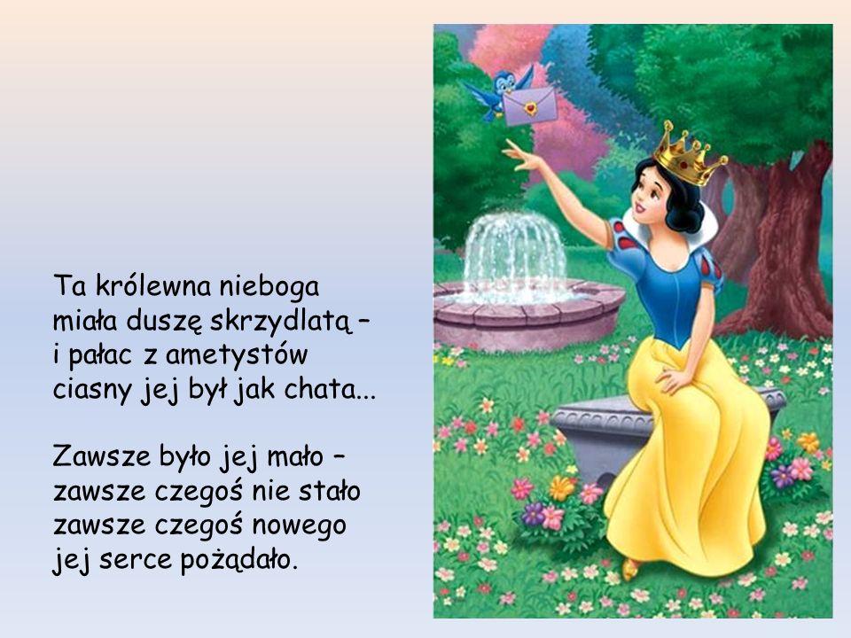 Ta królewna nieboga miała duszę skrzydlatą – i pałac z ametystów ciasny jej był jak chata...