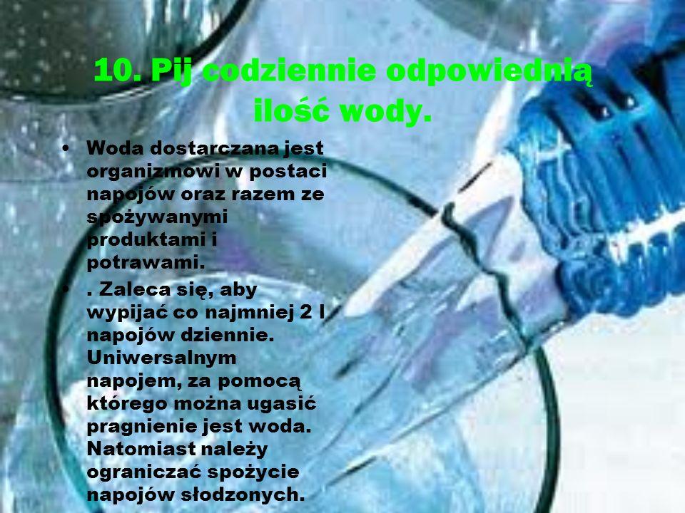 10. Pij codziennie odpowiednią ilość wody. Woda dostarczana jest organizmowi w postaci napojów oraz razem ze spożywanymi produktami i potrawami.. Zale