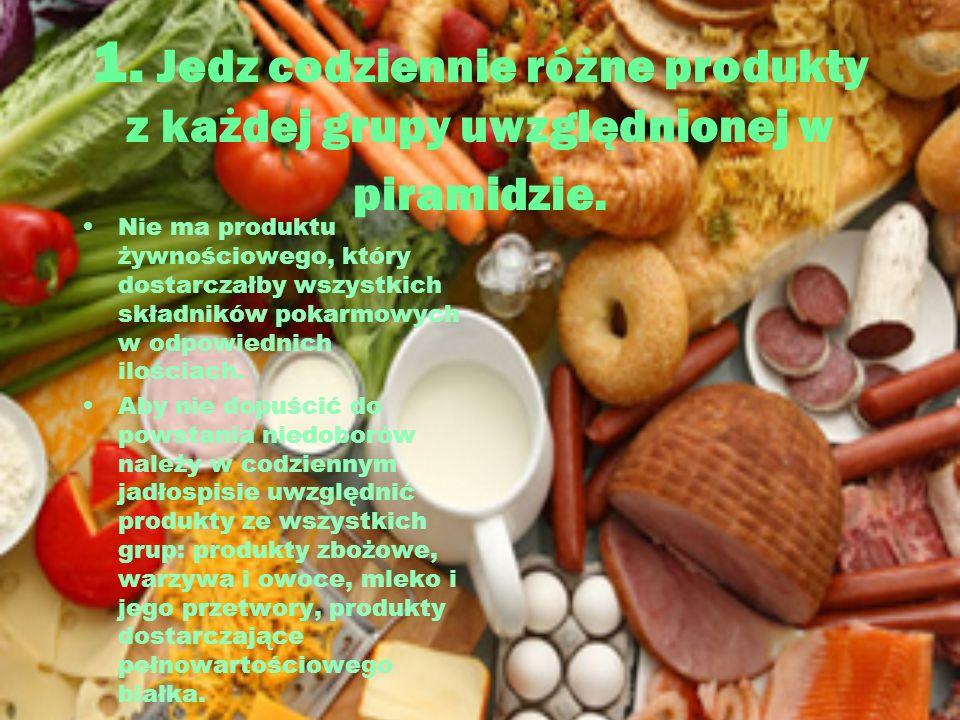 1. Jedz codziennie różne produkty z każdej grupy uwzględnionej w piramidzie. Nie ma produktu żywnościowego, który dostarczałby wszystkich składników p