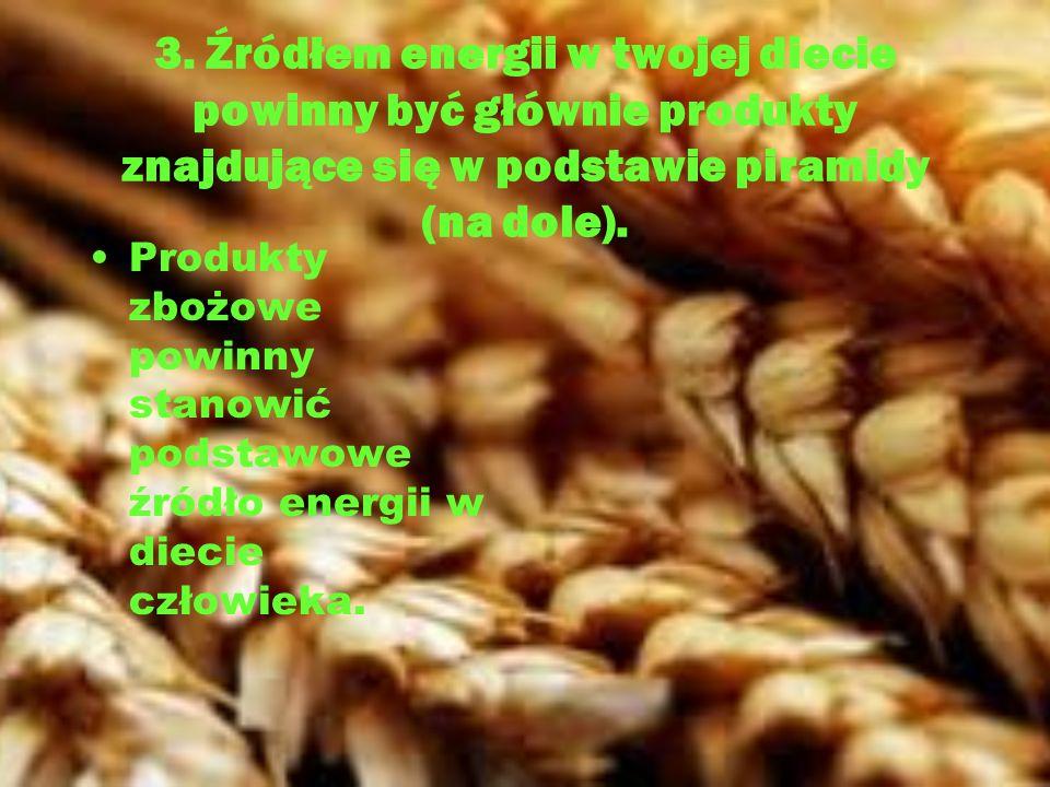 3. Źródłem energii w twojej diecie powinny być głównie produkty znajdujące się w podstawie piramidy (na dole). Produkty zbożowe powinny stanowić podst