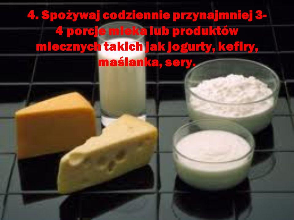 4. Spożywaj codziennie przynajmniej 3- 4 porcje mleka lub produktów mlecznych takich jak jogurty, kefiry, maślanka, sery.