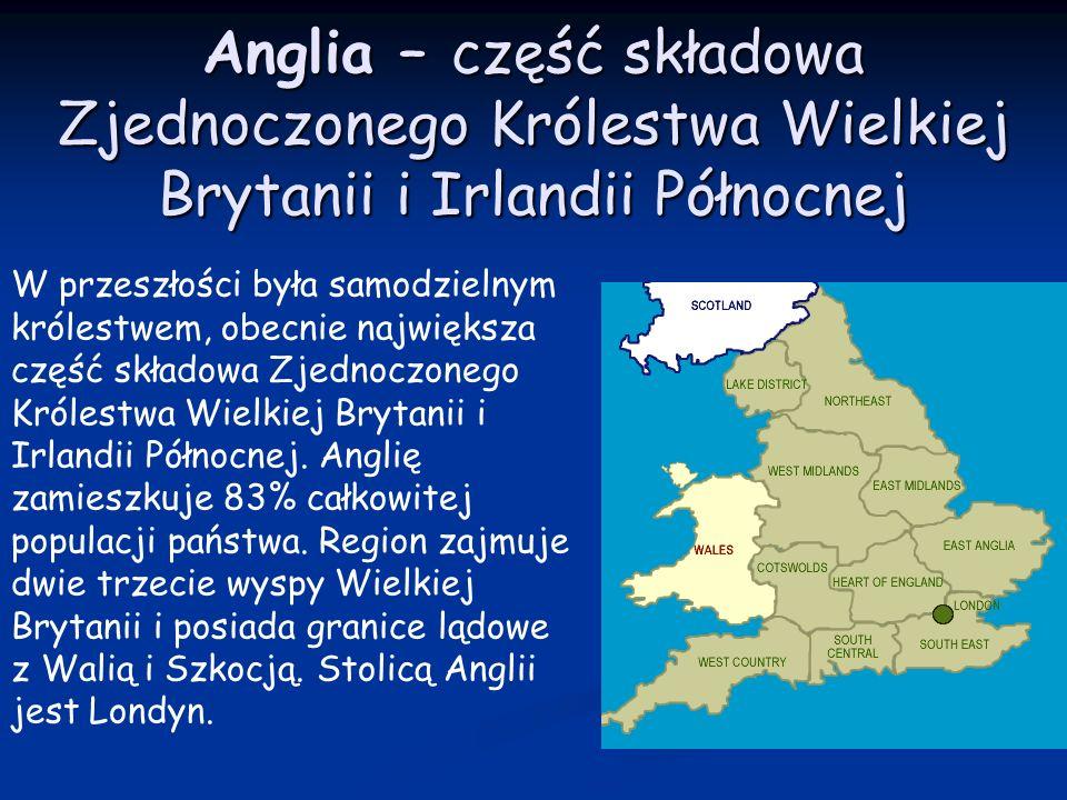 Anglia – część składowa Zjednoczonego Królestwa Wielkiej Brytanii i Irlandii Północnej W przeszłości była samodzielnym królestwem, obecnie największa