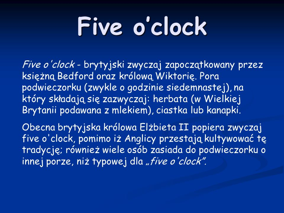 Five oclock Five o'clock - brytyjski zwyczaj zapoczątkowany przez księżną Bedford oraz królową Wiktorię. Pora podwieczorku (zwykle o godzinie siedemna