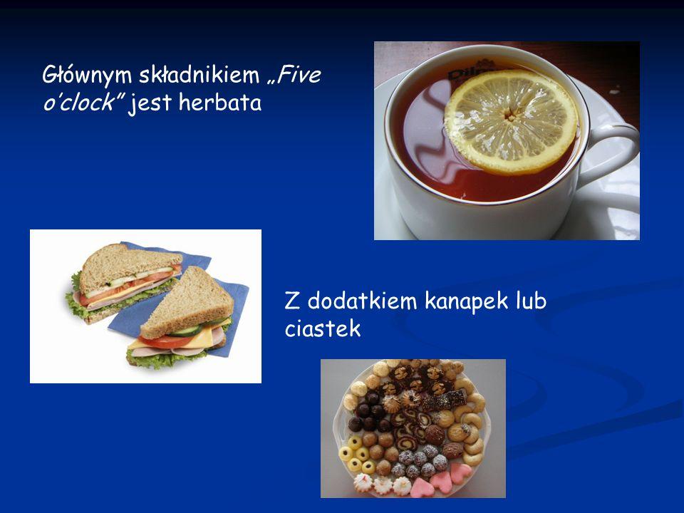Głównym składnikiem Five oclock jest herbata Z dodatkiem kanapek lub ciastek