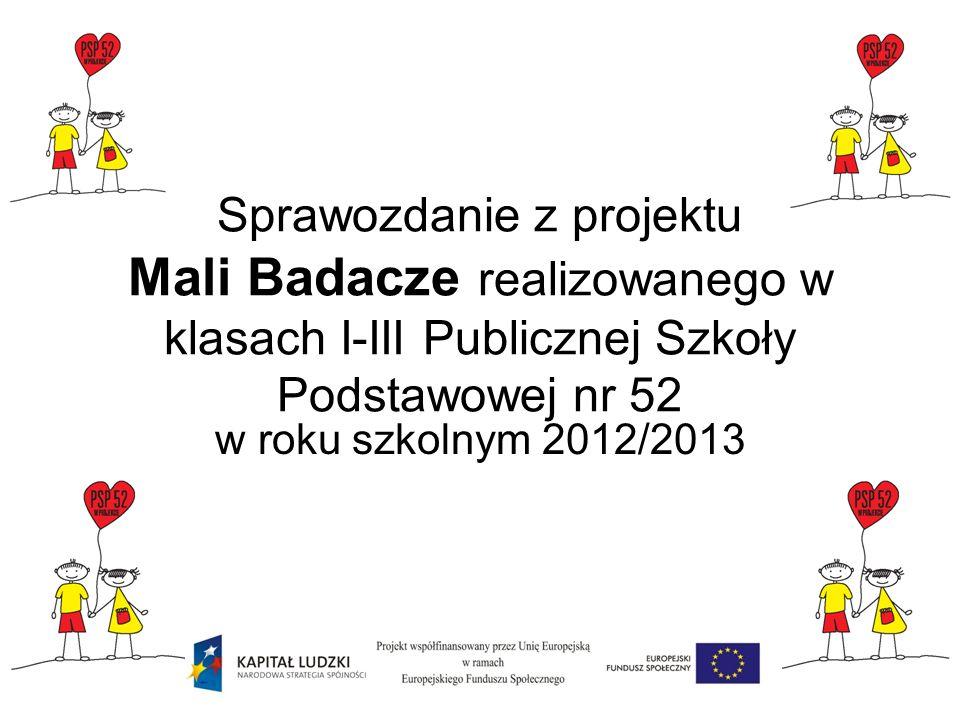Sprawozdanie z projektu Mali Badacze realizowanego w klasach I-III Publicznej Szkoły Podstawowej nr 52 w roku szkolnym 2012/2013